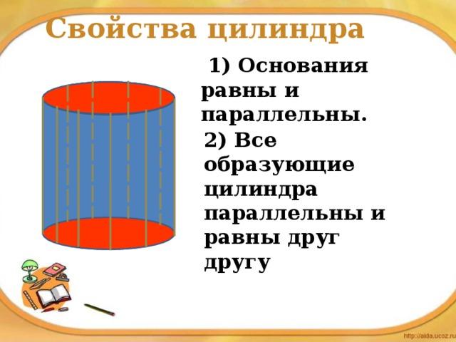Свойства цилиндра  1) Основания равны и параллельны. 2) Все образующие цилиндра параллельны и равны друг другу