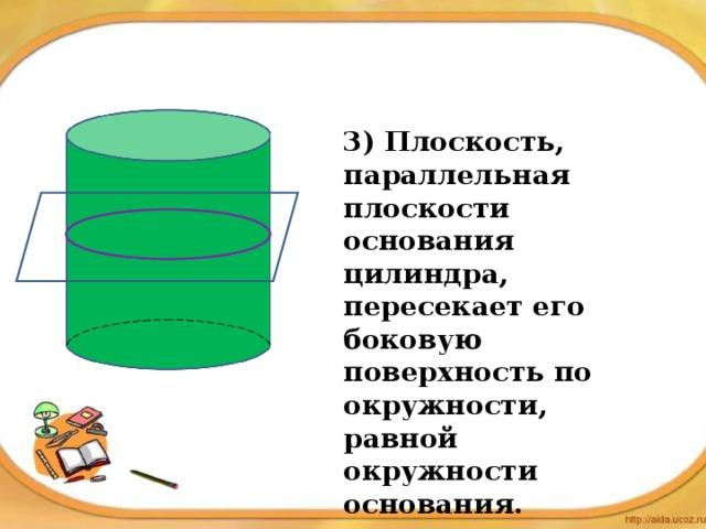 3) Плоскость, параллельная плоскости основания цилиндра, пересекает его боковую поверхность по окружности, равной окружности основания.