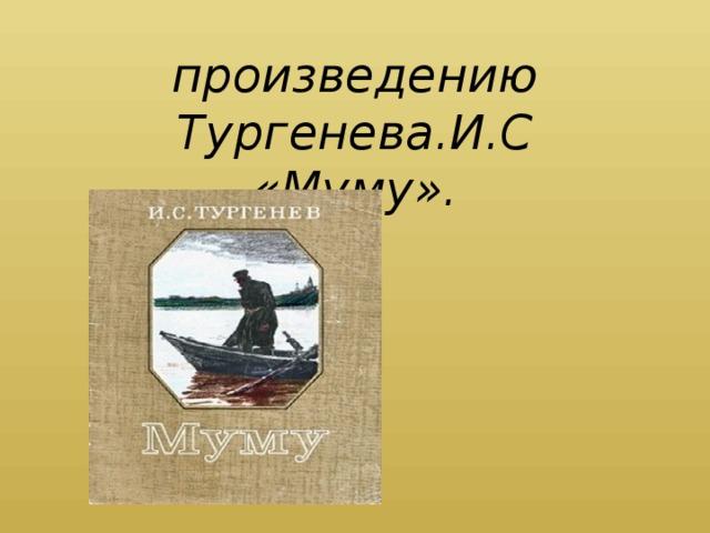 Презентация к  произведению Тургенева.И.C  «Муму».