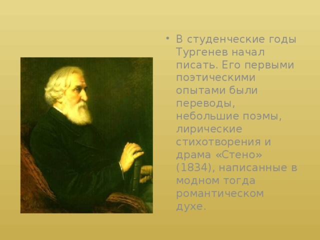 В студенческие годы Тургенев начал писать. Его первыми поэтическими опытами были переводы, небольшие поэмы, лирические стихотворения и драма «Стено» (1834), написанные в модном тогда романтическом духе.