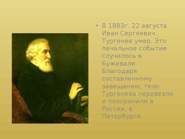 В 1883г. 22 августа Иван Сергеевич Тургенев умер. Это печальное событие случилось в Буживале. Благодаря составленному завещанию, тело Тургенева перевезли и похоронили в России, в Петербурге.