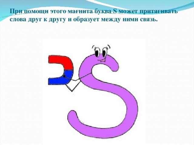 При помощи этого магнита буква S может притягивать слова друг к другу и образует между ними связь.