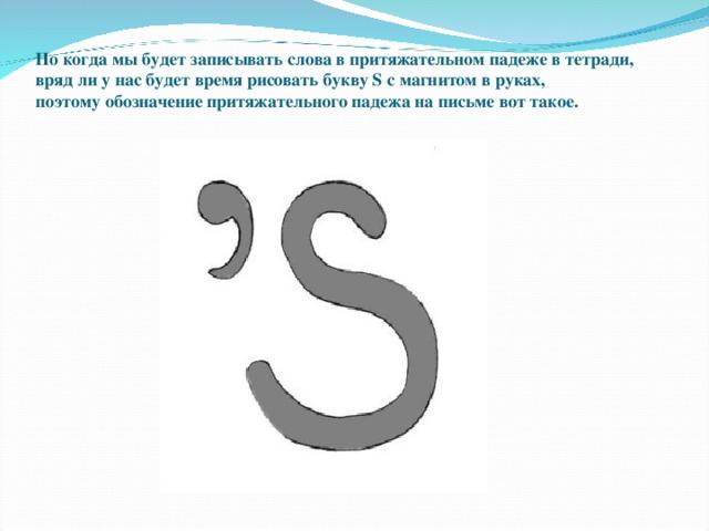 Но когда мы будет записывать слова в притяжательном падеже в тетради, вряд ли у нас будет время рисовать букву S с магнитом в руках, поэтомуобозначение притяжательного падежа на письме вот такое.