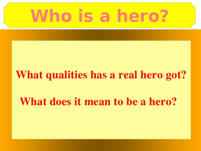 Who is a hero?   What qualities has a real hero got?  What does it mean to be a hero?