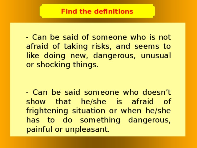 Find the definitions - Can be said of someone who is not afraid of taking risks, and seems to like doing new, dangerous, unusual or shocking things. - Can be said someone who doesn't show that he/she is afraid of frightening situation or when he/she has to do something dangerous, painful or unpleasant.