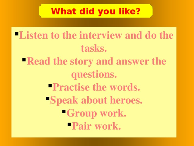 What did you like? Listen to the interview and do the tasks. Read the story and answer the questions. Practise the words. Speak about heroes. Group work. Pair work.