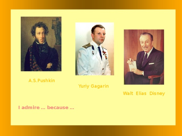 A.S.Pushkin Yuriy Gagarin Walt Elias Disney I admire … because …