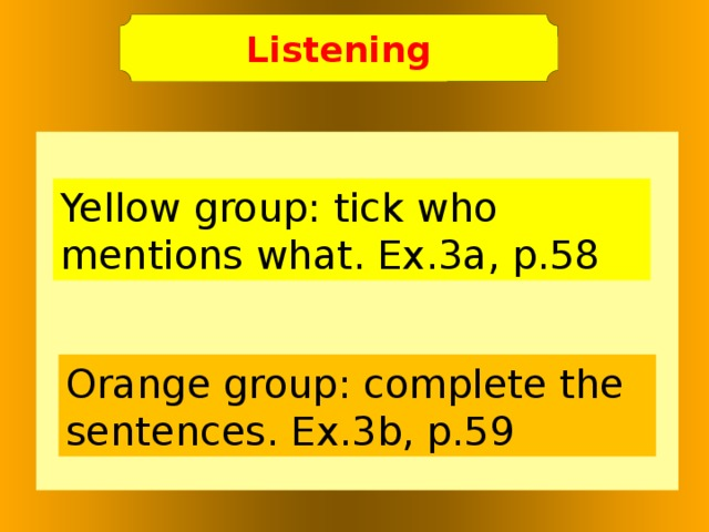 Listening   Yellow group: tick who mentions what. Ex.3a, p.58 Orange group: complete the sentences. Ex.3b, p.59