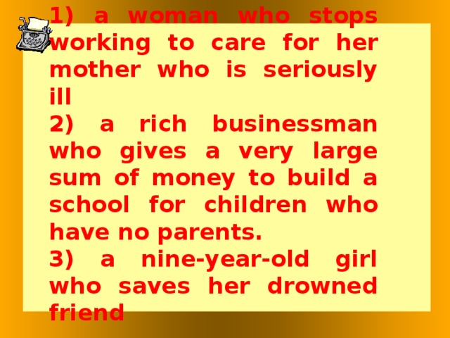 1) a woman who stops working to care for her mother who is seriously ill 2) a rich businessman who gives a very large sum of money to build a school for children who have no parents. 3) a nine-year-old girl who saves her drowned friend