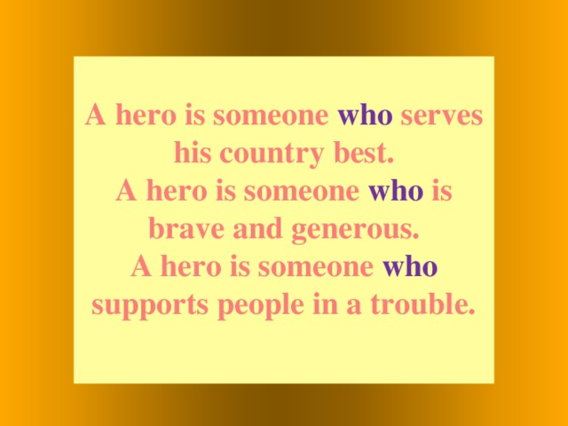 A hero is someone who serves his country best. A hero is someone who is brave and generous. A hero is someone who supports people in a trouble.
