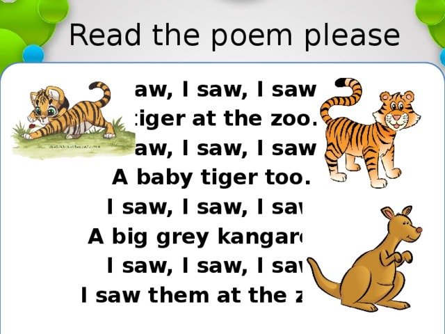 Read the poem please I saw, I saw, I saw A tiger at the zoo. I saw, I saw, I saw A baby tiger too. I saw, I saw, I saw A big grey kangaroo, I saw, I saw, I saw I saw them at the zoo.