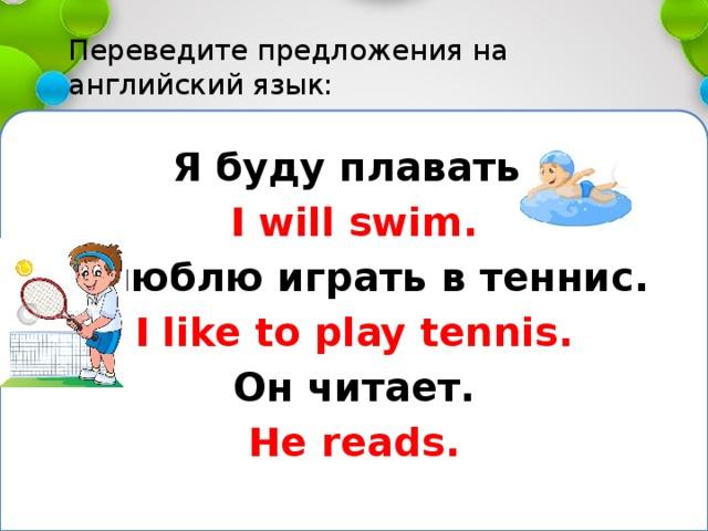 Переведите предложения на английский язык:   Я буду плавать. I will swim. Я люблю играть в теннис. I like to play tennis. Он читает. He reads.
