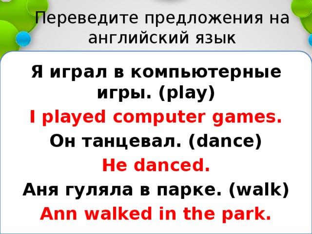 Переведите предложения на английский язык Я играл в компьютерные игры. (play) I played computer games. Он танцевал. (dance) He danced. Аня гуляла в парке. (walk) Ann walked in the park.