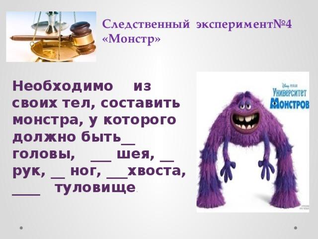 Следственный эксперимент№4  «Монстр» Необходимо из своих тел, составить монстра, у которого должно быть__ головы, ___ шея, __ рук, __ ног, ___хвоста, ____ туловище .