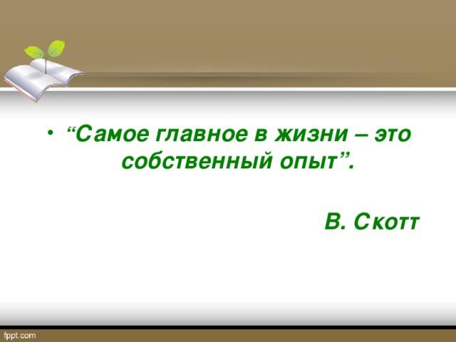 """"""" Самое главное в жизни – это собственный опыт""""."""
