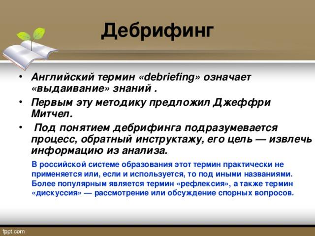 Дебрифинг Английский термин «debriefing» означает «выдаивание» знаний .  Первым эту методику предложил Джеффри Митчел.  Под понятием дебрифинга подразумевается процесс, обратный инструктажу, его цель — извлечь информацию из анализа. В российской системе образования этот термин практически не применяется или, если и используется, то под иными названиями. Более популярным является термин «рефлексия»,  а также термин «дискуссия» — рассмотрение или обсуждение спорных вопросов.