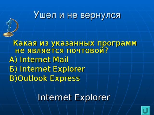 Ушел и не вернулся  Какая из указанных программ не является почтовой? А) Internet Mail Б) Internet Explorer В) Outlook Express  Internet Explorer