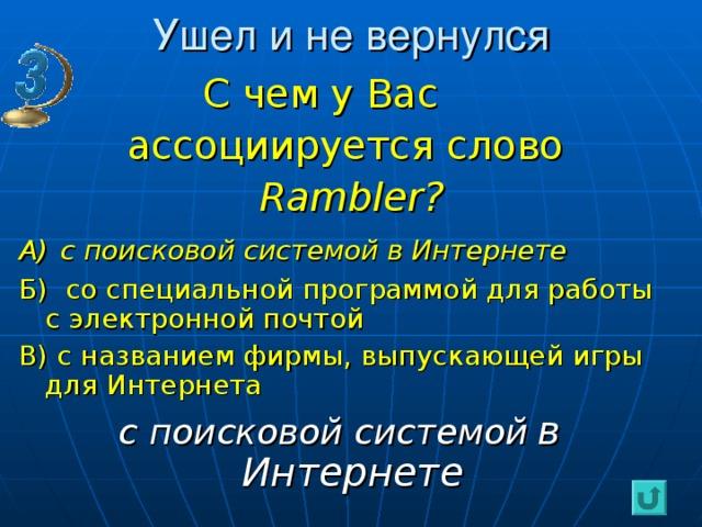 Ушел и не вернулся  С чем у Вас  ассоциируется слово    Rambler? А)  с поисковой системой в Интернете Б) со специальной программой для работы с электронной почтой В) с названием фирмы, выпускающей игры для Интернета с поисковой системой  в Интернете