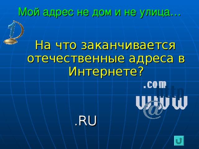 Мой адрес не дом и не улица…  На что заканчивается отечественные адреса в Интернете?  . RU