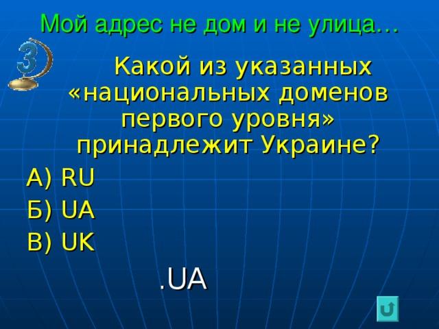Мой адрес не дом и не улица…  Какой из указанных «национальных доменов первого уровня» принадлежит Украине? А) RU Б) UA В) UK  . UA