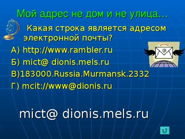 Мой адрес не дом и не улица…  Какая строка является адресом электронной почты? А) http://www.rambler.ru Б) mict@ dionis.mels.ru В) 183000.Russia.Murmansk.2332 Г) mcit://www@dionis.ru  mict@ dionis.mels.ru