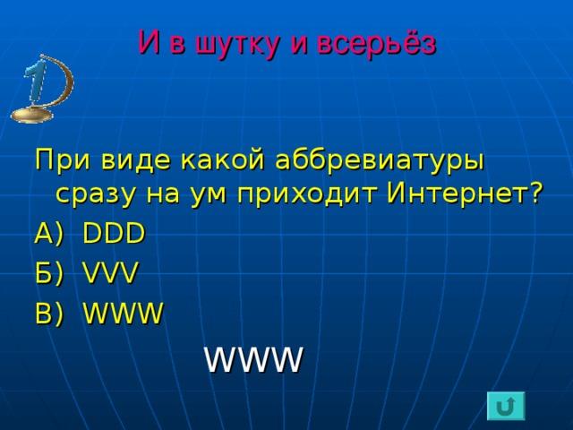 И в шутку и всерьёз При виде какой аббревиатуры сразу на ум приходит Интернет? А) DDD Б) VVV В) WWW  WWW