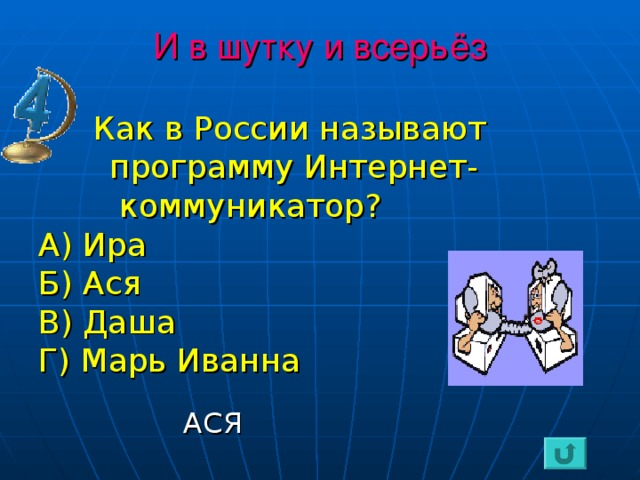 И в шутку и всерьёз  Как в России называют  программу Интернет-  коммуникатор? А) Ира Б) Ася В) Даша Г) Марь Иванна  АСЯ