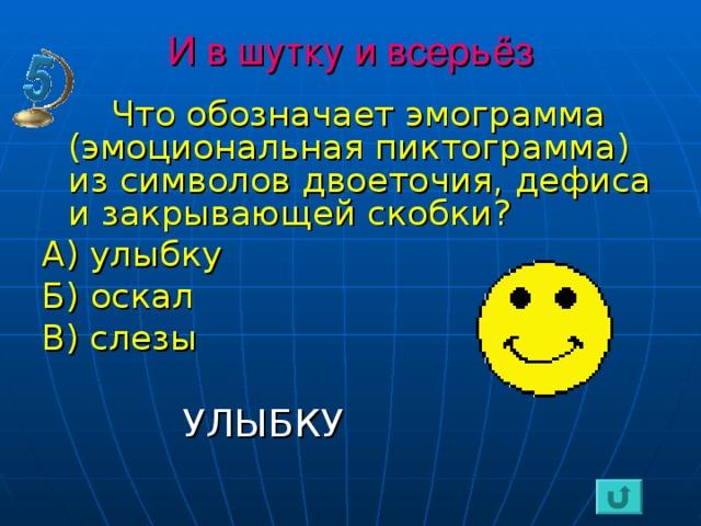 И в шутку и всерьёз  Что обозначает эмограмма (эмоциональная пиктограмма) из символов двоеточия, дефиса и закрывающей скобки? А) улыбку Б) оскал В) слезы   УЛЫБКУ