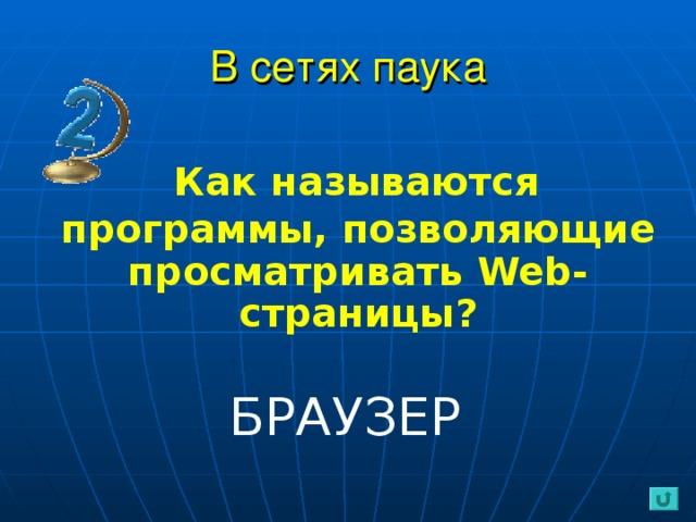 В сетях паука  Как  называются программы,  позволяющие  просматривать Web- страницы?  БРАУЗЕР