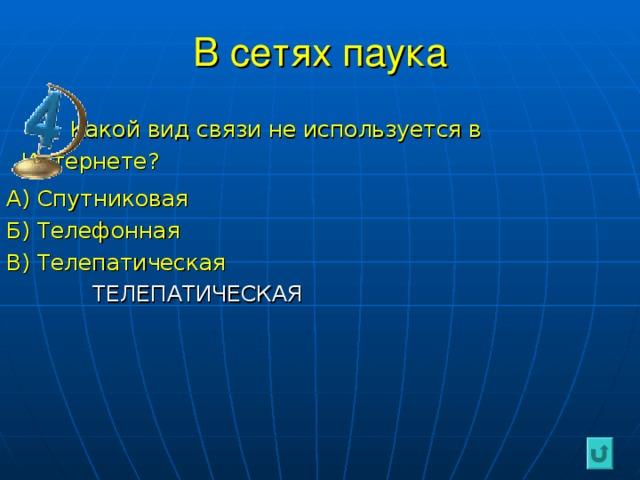 В сетях паука  Какой вид связи не используется в Интернете? А) Спутниковая Б) Телефонная В) Телепатическая  ТЕЛЕПАТИЧЕСКАЯ