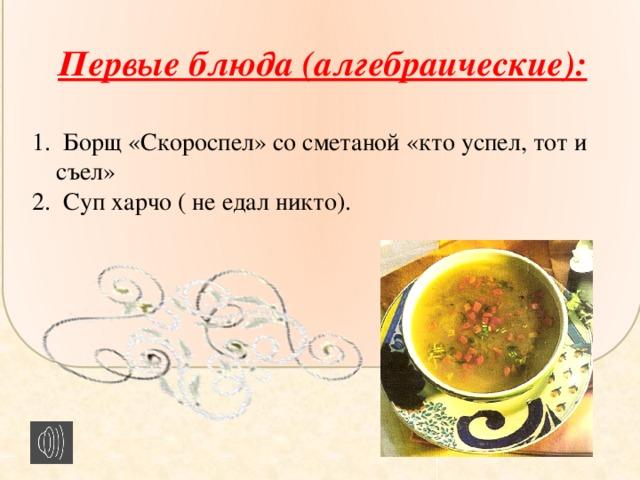 Первые блюда (алгебраические):  1. Борщ «Скороспел» со сметаной «кто успел, тот и съел» 2. Суп харчо ( не едал никто).