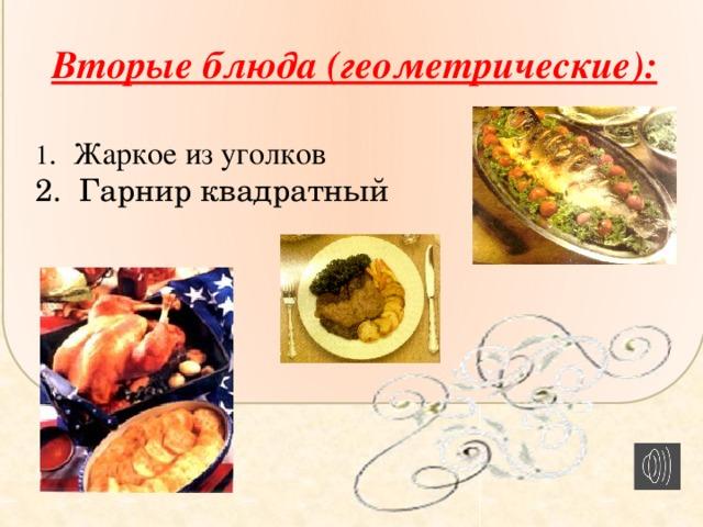 Вторые блюда (геометрические):  1 . Жаркое из уголков 2. Гарнир квадратный