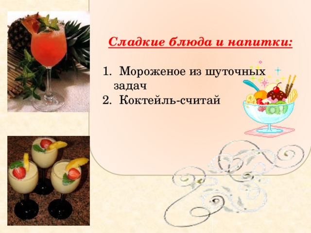 Сладкие блюда и напитки:  1. Мороженое из шуточных задач 2. Коктейль-считай