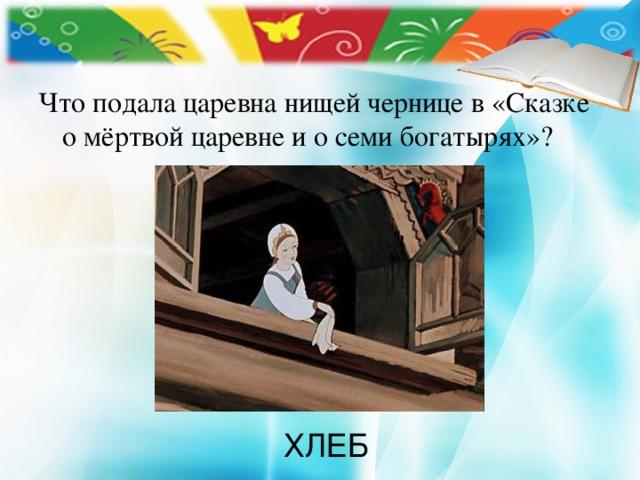 Что подала царевна нищей чернице в «Сказке о мёртвой царевне и о семи богатырях»? ХЛЕБ