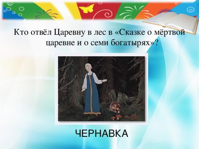 Кто отвёл Царевну в лес в «Сказке о мёртвой царевне и о семи богатырях»? ЧЕРНАВКА
