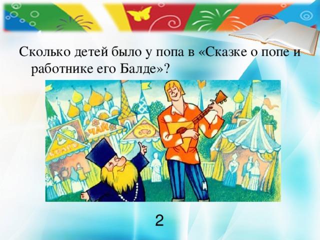 Сколько детей было у попа в «Сказке о попе и работнике его Балде»? 2