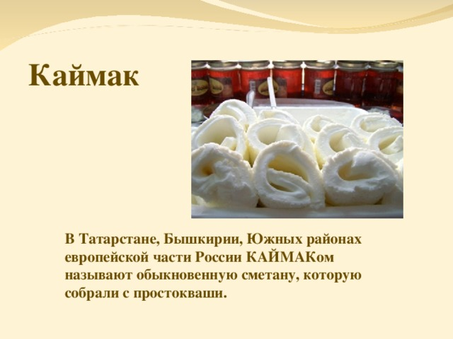 Каймак В Татарстане, Бышкирии, Южных районах европейской части России КАЙМАКом называют обыкновенную сметану, которую собрали с простокваши.