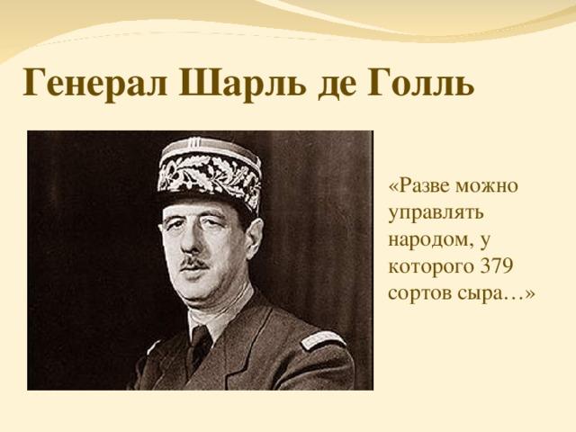 Генерал Шарль де Голль «Разве можно управлять народом, у которого 379 сортов сыра…»