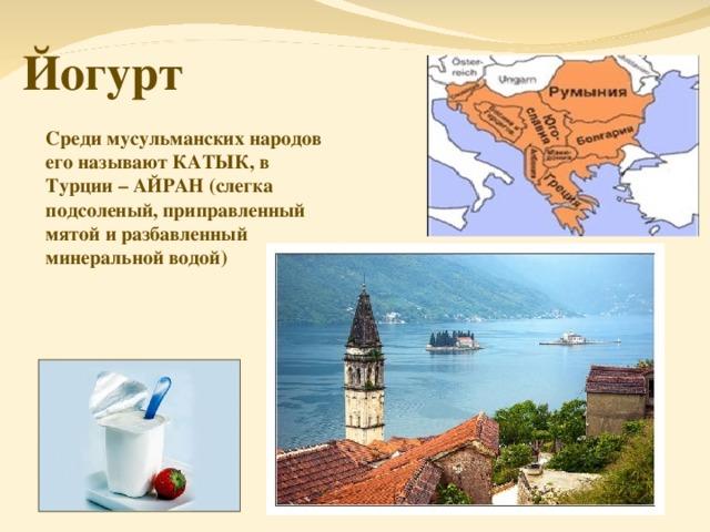 Йогурт Среди мусульманских народов его называют КАТЫК, в Турции – АЙРАН (слегка подсоленый, приправленный мятой и разбавленный минеральной водой)