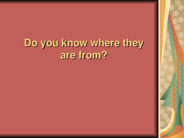 Do you know where they are from ?