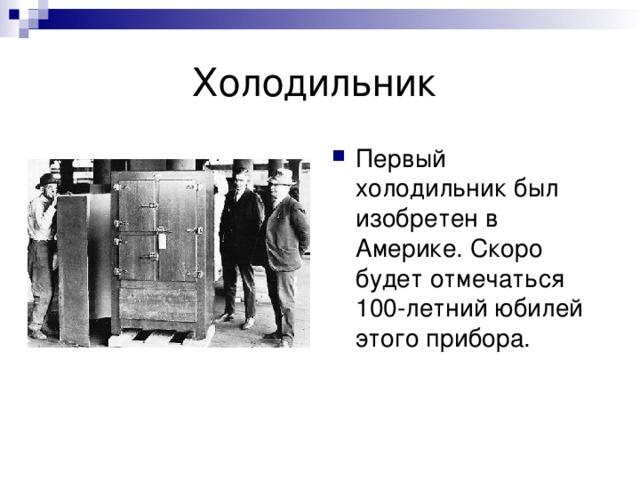 Первый холодильник был изобретен в Америке. Скоро будет отмечаться 100-летний юбилей этого прибора.