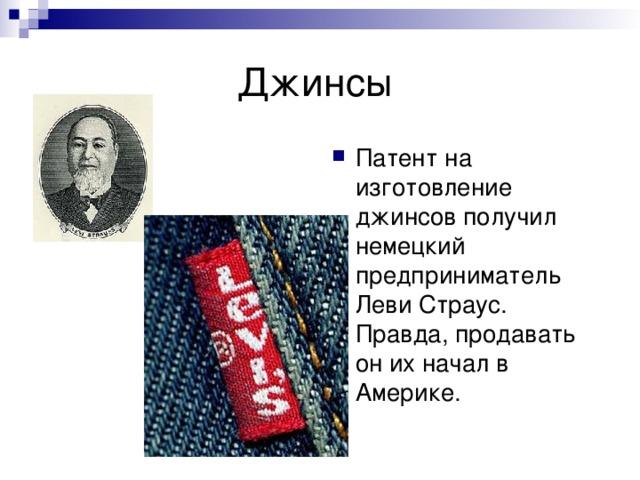 Патент на изготовление джинсов получил немецкий предприниматель Леви Страус. Правда, продавать он их начал в Америке.