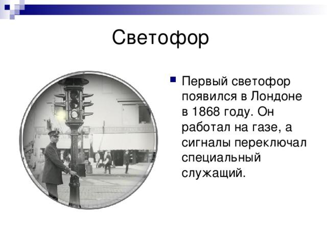 Первый светофор появился в Лондоне в 1868 году. Он работал на газе, а сигналы переключал специальный служащий.