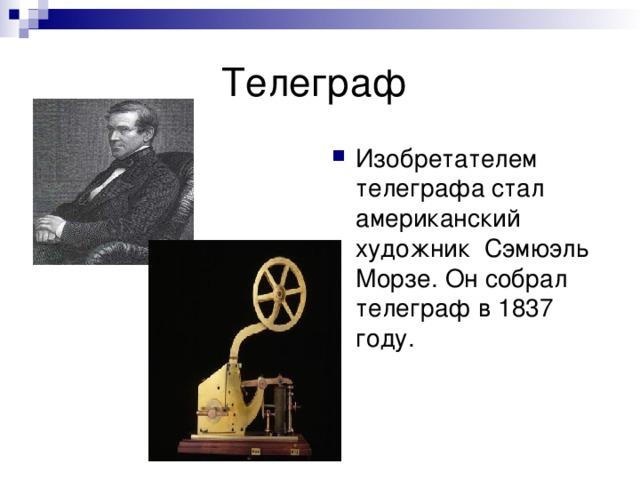 Изобретателем телеграфа стал американский художник Сэмюэль Морзе. Он собрал телеграф в 1837 году.
