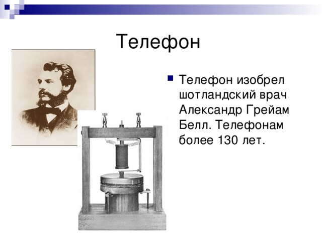 Телефон изобрел шотландский врач Александр Грейам Белл. Телефонам более 130 лет.