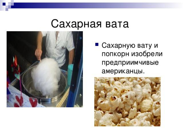 Сахарную вату и попкорн изобрели предприимчивые американцы.