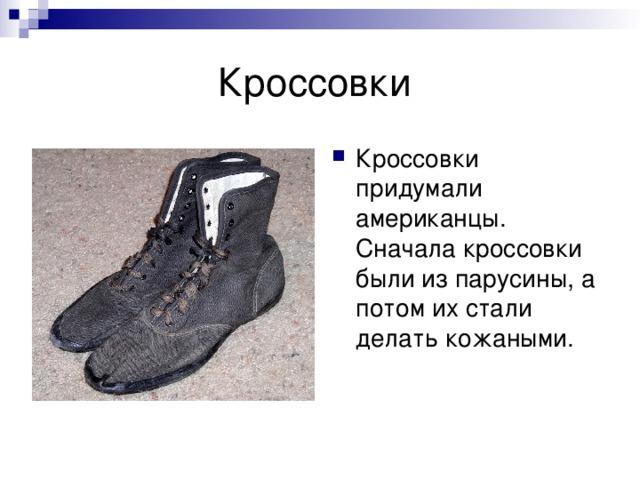 Кроссовки придумали американцы. Сначала кроссовки были из парусины, а потом их стали делать кожаными.