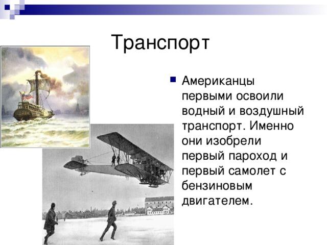 Американцы первыми освоили водный и воздушный транспорт. Именно они изобрели первый пароход и первый самолет с бензиновым двигателем.