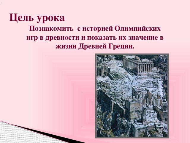 . Цель урока Познакомить с историей Олимпийских игр в древности и показать их значение в жизни Древней Греции.