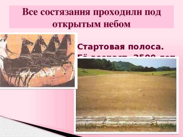Все состязания проходили под открытым небом Стартовая полоса. Её возраст -2500 лет